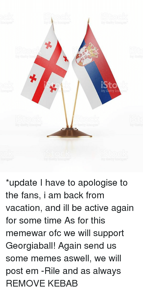 Serbiaball: by Getty Inm *update I have to apologise to the fans, i am back from vacation, and ill be active again for some time As for this memewar ofc we will support Georgiaball! Again send us some memes aswell, we will post em -Rile and as always REMOVE KEBAB