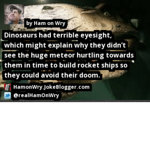 rocket ships: by Ham on Wry  Dinosaurs had terrible eyesight,  which might explain why they didn't  see the huge meteor hurtling towards  them in time to build rocket ships so  (they could avoid their doom.  HamonWry JokeBlogger.com  erealHamOnWry https://t.co/f0WzOJkyFv by @realHamOnWry #Dinosaurs https://t.co/Xn0X9EtjTT