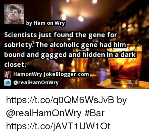 Memes, Alcoholic, and 🤖: by Ham on Wry  Scientists just found the gene for  sobrietv The alcoholic gene had him  bound and gagged and hidden in a dark  closet  HamonWry JokeBlogger.com  @realHamOnWry https://t.co/q0QM6WsJvB by @realHamOnWry #Bar https://t.co/jAVT1UW1Ot