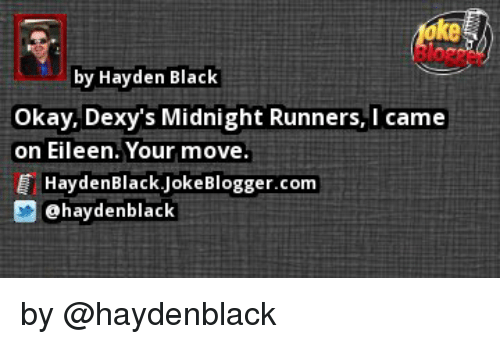 dexys midnight runners: by Hayden Black  Okay, Dexy's Midnight Runners, I came  on Eileen. Your move.  Hayden Black Blogger.com  Joke tahaydenblack by @haydenblack