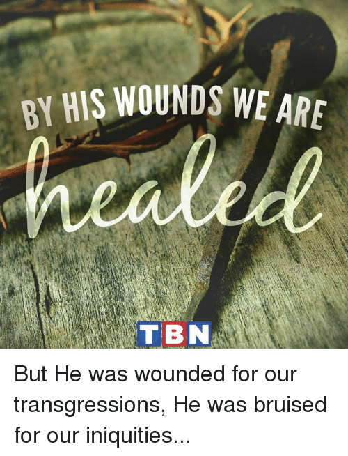 tbn: BY HIS WOUNDS WE ARE  TBN But He was wounded for our transgressions, He was bruised for our iniquities...