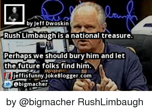 Memes, 🤖, and Joke: by Jeff Dwoskin  Rush Limbaugh is a national treasure  Perhaps we should bury him and let  the future folks find him  jeffis funny Joke Blogger.com  ebigmacher by @bigmacher RushLimbaugh