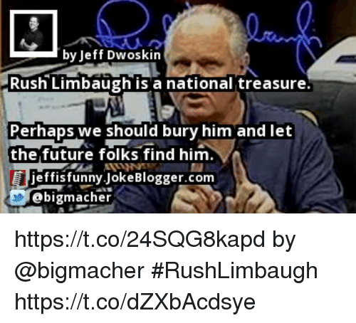 Future, Memes, and Rush: by Jeff Dwoskin  Rush Limbaugh is a national treasure  Perhaps we should bury him and let  the future folks find him  effisfunny.JokeBlogger.conm  @bigmacher https://t.co/24SQG8kapd by @bigmacher #RushLimbaugh https://t.co/dZXbAcdsye