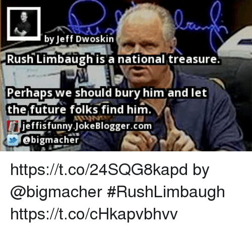 Future, Memes, and Rush: by Jeff Dwoskin  Rush Limbaugh is a national treasure  Perhaps we should bury him and let  the future folks find him  effisfunny.JokeBlogger.conm  @bigmacher https://t.co/24SQG8kapd by @bigmacher #RushLimbaugh https://t.co/cHkapvbhvv