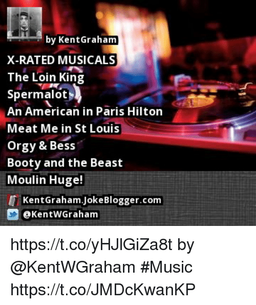 Booty, Memes, and Music: by Kent Graham  X-RATED MUSICALS  The Loin King  Spermalot  An American in Paris Hilton  Meat Me in St Louis  orgy & Bess  Booty and the Beast  Moulin Huge!  E kentGraham JokeBlogger.com  3 KentwGraham https://t.co/yHJlGiZa8t by @KentWGraham #Music https://t.co/JMDcKwanKP
