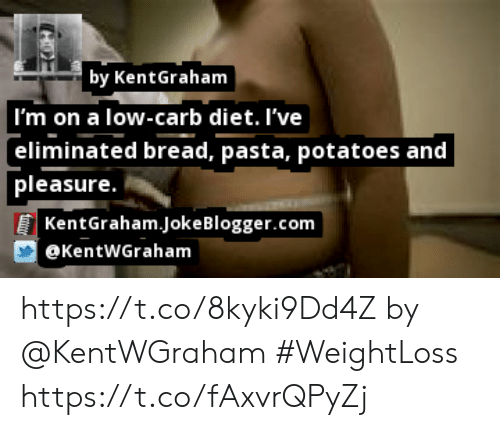 Low Carb Diet: by KentGraham  I'm on a low-carb diet. I've  eliminated bread, pasta, potatoes and  pleasure.  | KentGraham.JokeBlogger.com  @KentWGraham https://t.co/8kyki9Dd4Z by @KentWGraham #WeightLoss https://t.co/fAxvrQPyZj