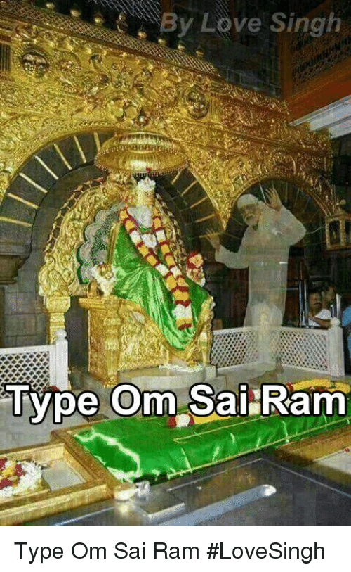 Love, Memes, and Rams: By Love Singh  Type Om Sai Ram Type Om Sai Ram #LoveSingh