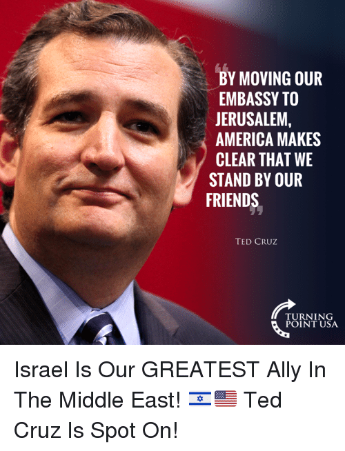 America, Friends, and Memes: BY MOVING OUR  EMBASSY TO  JERUSALEM,  AMERICA MAKES  CLEAR THAT WE  STAND BY OUR  FRIENDS  TED CRUZ  TURNING  POINT USA Israel Is Our GREATEST Ally In The Middle East! 🇮🇱🇺🇸  Ted Cruz Is Spot On!