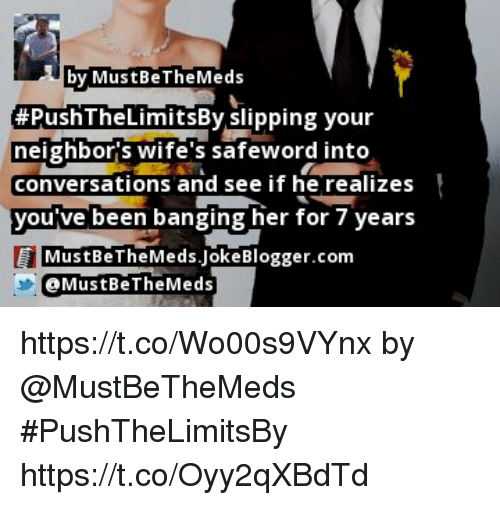 Safewords: by MustBeTheMeds  #PushTheLimitsBy slipping your  eighbor's wife's safeword into  conversations and see if he realizes  you ve been banging her for / years  MustBeTheMeds.lokeBlogger.com  @MustBeTheMeds https://t.co/Wo00s9VYnx by @MustBeTheMeds #PushTheLimitsBy https://t.co/Oyy2qXBdTd