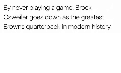 Brock Osweiler: By never playing a game, Brock  Osweiler goes down as the greatest  Browns quarterback in modern history.