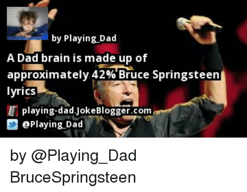 Bruce Springsteen Lyrics: by Playing Dad  A Dad brain is made up of  approximately 42% Bruce Springsteen  lyrics  playing-dad Joke Blogger.com  D Playing Dad by @Playing_Dad BruceSpringsteen
