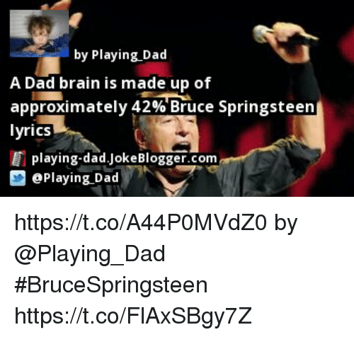 Bruce Springsteen Lyrics: by Playing Dad  A Dad brain is made up of  approximately 42% Bruce Springsteen  lyrics  playing-dad Joke Blogger.com  D Playing Dad https://t.co/A44P0MVdZ0 by @Playing_Dad #BruceSpringsteen https://t.co/FlAxSBgy7Z