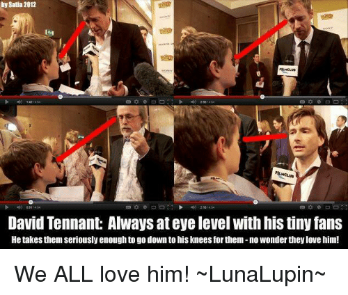 David Tennant: by Satia 2012  David Tennant: Always at eyelevel with histiny fans  He takes themseriously enoughto go down tohisknees for them no wonder theylove him! We ALL love him!  ~LunaLupin~