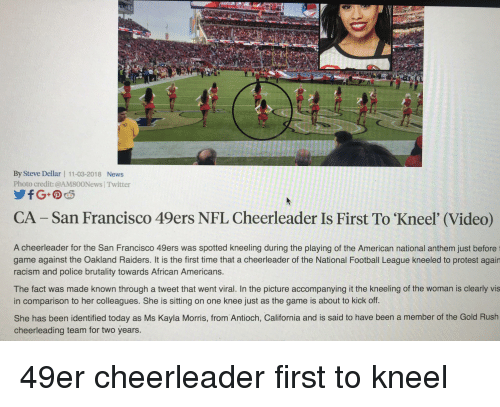49er: By Steve Dellar | 11-03-2018 News  Photo credit: @AM800News |Twitter  CA -San Francisco 49ers NFL Cheerleader Is First To 'Kneel' (Video)  A cheerleader for the San Francisco 49ers was spotted kneeling during the playing of the American national anthem just before  game against the Oakland Raiders. It is the first time that a cheerleader of the National Football League kneeled to protest again  racism and police brutality towards African Americans.  The fact was made known through a tweet that went viral. In the picture accompanying it the kneeling of the woman is clearly vis  in comparison to her colleagues. She is sitting on one knee just as the game is about to kick off  She has been identified today as Ms Kayla Morris, from Antioch, California and is said to have been a member of the Gold Rush  cheerleading team for two years