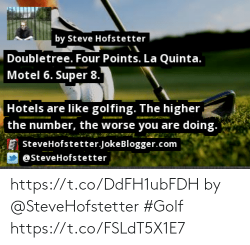 Golfing: by Steve Hofstetter  Doubletree. Four Points. La Quinta.  Motel 6. Super 8.  Hotels are like golfing. The higher,  the number, the worse you are doing.  SteveHofstetter.JokeBlogger.com  @steveHofstetter https://t.co/DdFH1ubFDH by @SteveHofstetter #Golf https://t.co/FSLdT5X1E7