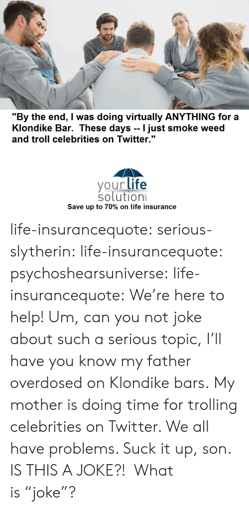 """bar: """"By the end, I was doing virtually ANYTHING for a  Klondike Bar. These days -- I just smoke weed  and troll celebrities on Twitter.""""  yourlife  solution  Save up to 70% on life insurance life-insurancequote: serious-slytherin:  life-insurancequote:  psychoshearsuniverse:   life-insurancequote: We're here to help! Um, can you not joke about such a serious topic, I'll have you know my father overdosed on Klondike bars.   My mother is doing time for trolling celebrities on Twitter.  We all have problems.  Suck it up, son.  IS THIS A JOKE?!  What is""""joke""""?"""