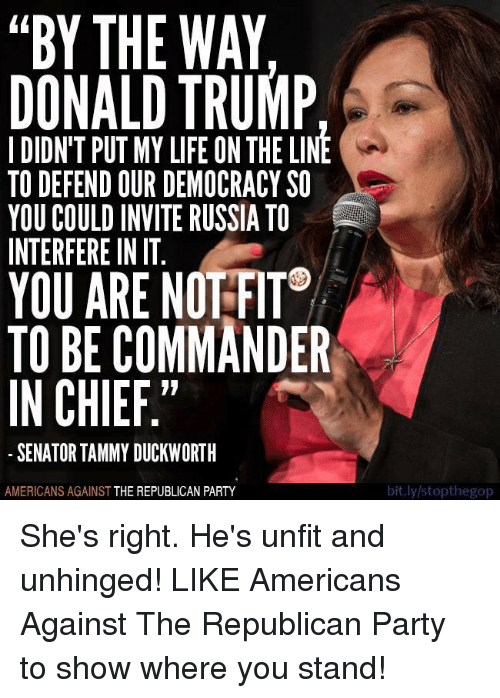 "Donald Trump, Memes, and Republican Party: ""BY THE WAY  DONALD TRUMP  I DIDN'T PUT MY LIFE ON THELINE  TO DEFEND OUR DEMOCRACY SO  YOU COULD INVITERUSSIA TO  INTERFERE IN IT  YOU ARE NOTFIT  TO BE COMMANDER  IN CHIEF.""  SENATOR TAMMY DUCKWORTH  AMERICANS AGAINST  THE REPUBLICAN PARTY  bit.ly/stopthegop She's right. He's unfit and unhinged!  LIKE Americans Against The Republican Party to show where you stand!"