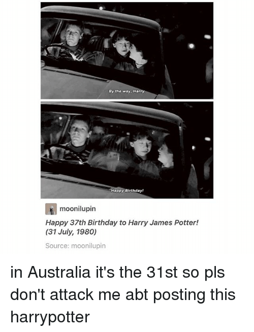 Birthday, Memes, and Happy Birthday: By the way. Harry  Happy Birthday!  rt  Happy 37th Birthday to Harry James Potter!  (31 July, 1980)  Source: moonilupin  moonilupin in Australia it's the 31st so pls don't attack me abt posting this harrypotter