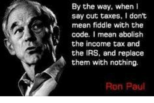Ron Paul: By the way, when I  say cut taxes, don't  mean fiddle with the  code  I mean abolish  the income tax and  the IRS, and replace  them with nothing.  Ron Paul