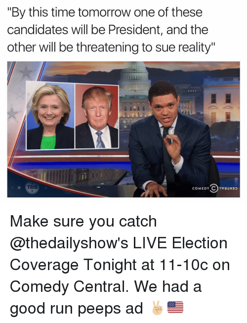 "Funny, Run, and Comedy Central: ""By this time tomorrow one of these  candidates will be President, and the  other will be threatening to sue reality""  in  COMEDY CO 1YaINap Make sure you catch @thedailyshow's LIVE Election Coverage Tonight at 11-10c on Comedy Central. We had a good run peeps ad ✌🏼️🇺🇸"