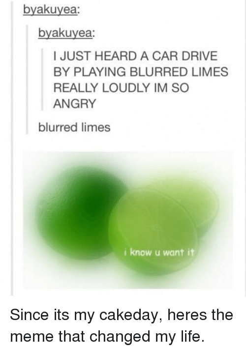 Drive By: byakuyea:  byakuyea  I JUST HEARD A CAR DRIVE  BY PLAYING BLURRED LIMES  REALLY LOUDLY IM SO  ANGRY  blurred limes  i know u want it Since its my cakeday, heres the meme that changed my life.
