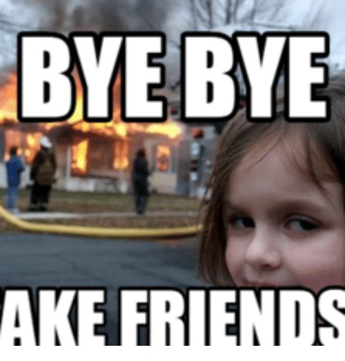 Funny Memes About Fake Friends : Bye ake friends meme on me
