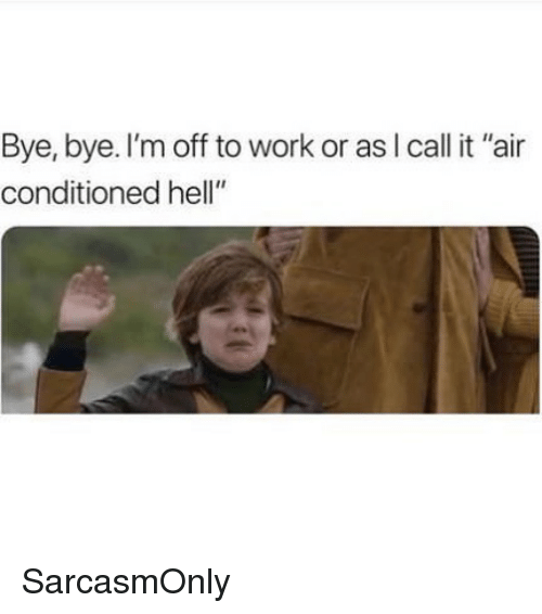 """Funny, Memes, and Work: Bye, bye. I'm off to work or asl call it """"air  conditioned hell"""" SarcasmOnly"""