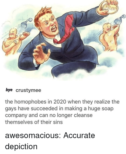 Tumblr, Blog, and Http: bye crustymee  the homophobes in 2020 when they realize the  gays have succeeded in making a huge soap  company and can no longer cleanse  themselves of their sins awesomacious:  Accurate depiction