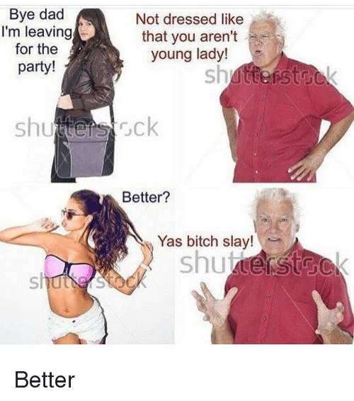 Memes, 🤖, and Slayed: Bye dad  Not dressed like  I'm leaving  that you aren't  for the  young lady!  party!  shunters rck  Better?  Yas bitch slay! Better