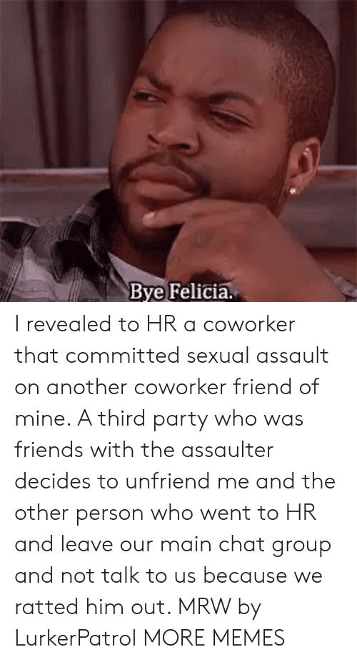 felicia: Bye Felicia. I revealed to HR a coworker that committed sexual assault on another coworker friend of mine. A third party who was friends with the assaulter decides to unfriend me and the other person who went to HR and leave our main chat group and not talk to us because we ratted him out. MRW by LurkerPatrol MORE MEMES