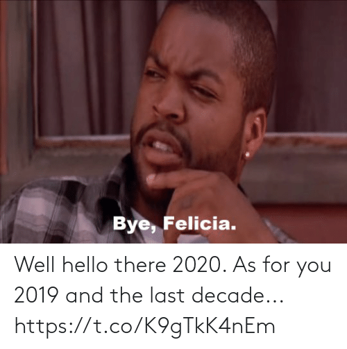 bye felicia: Bye, Felicia. Well hello there 2020. As for you 2019 and the last decade... https://t.co/K9gTkK4nEm