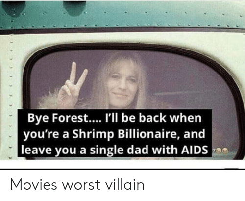 aids: Bye Forest.... I'l be back when  you're a Shrimp Billionaire, and  leave you a single dad with AIDS Movies worst villain