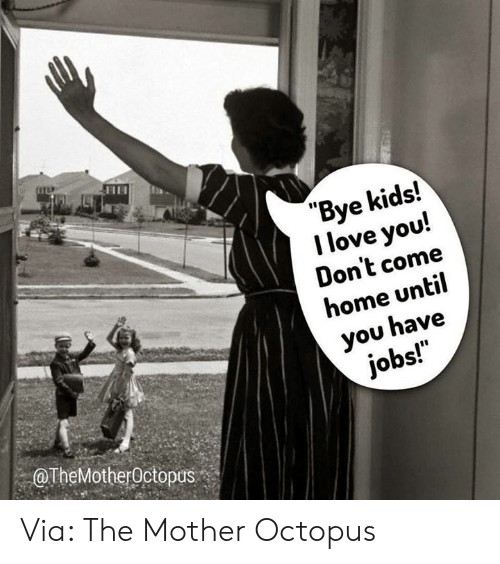 """Octopus: """"Bye kids!  I love you!  Don't come  home until  you have  jobs!  OTheMotherOctopus Via: The Mother Octopus"""