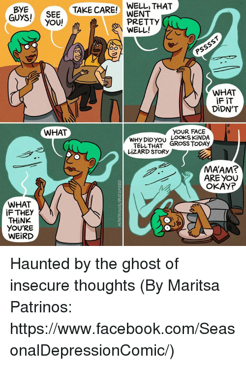 Memes, 🤖, and Https: BYE  TAKE CARE!  WELL THAT  GUYS!  SEE  WENT  YOU!  m PRETTY  WELL!  WHAT  iFiT  DIDN'T  WHAT  YOUR FACE  WHY DiDyou LOOKS KINDA  TELL THAT  GROSS TODAY  LiZARD STORY  MAAM?  ARE YOU  OKAYP  WHAT  iFTHEY  THINK  YOU'RE  WEIRD Haunted by the ghost of insecure thoughts (By Maritsa Patrinos: https://www.facebook.com/SeasonalDepressionComic/)