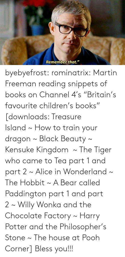 """alice in wonderland: byebyefrost: rominatrix:  Martin Freeman reading snippets of books on Channel 4′s """"Britain's favourite children's books"""" [downloads: Treasure Island~How to train your dragon~Black Beauty~ Kensuke Kingdom ~The Tiger who came to Tea part 1 and part 2~Alice in Wonderland~ The Hobbit~A Bear called Paddington part 1 and part 2~Willy Wonka and the Chocolate Factory~ Harry Potter and the Philosopher's Stone~The house at Pooh Corner]   Bless you!!!"""