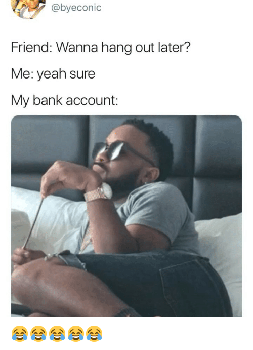 Yeah, Bank, and Girl Memes: @byeconic  Friend: Wanna hang out later?  Me: yeah sure  My bank account: 😂😂😂😂😂
