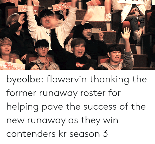 thanking: byeolbe:  flowervin thanking the former runaway roster for helping pave the success of the new runaway as they win contenders kr season 3