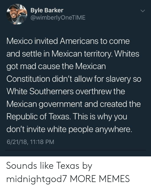 the mexican: Byle Barker  @wimberlyOneTIME  Mexico invited Americans to come  and settle in Mexican territory. Whites  got mad cause the Mexican  Constitution didn't allow for slavery so  White Southerners overthrew the  Mexican government and created the  Republic of Texas. This is why you  don't invite white people anywhere.  6/21/18, 11:18 PM Sounds like Texas by midnightgod7 MORE MEMES