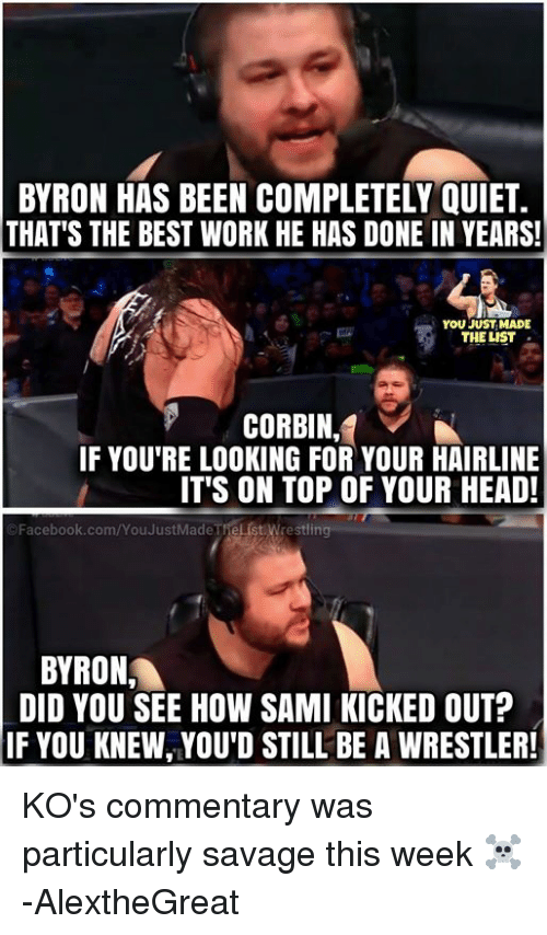 You Just Made The List: BYRON HAS BEEN COMPLETELY QUIET.  THAT'S THE BEST WORK HE HAS DONE IN YEARS!  YOU JUST MADE  THE LIST  CORBIN,  IF YOU'RE LOOKING FOR YOUR HAIRLINE  IT'S ON TOP OF YOUR HEAD!  ©Facebook.com/YouJustMadeTrellst.wre stlin  BYRON  DID YOU SEE HOW SAMI KICKED OUT?  IF YOU KNEW, YOU'D STILL BE A WRESTLER! KO's commentary was particularly savage this week ☠  -AlextheGreat