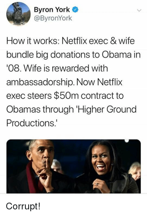 Memes, Netflix, and Obama: Byron York  @ByronYork  How it works: Netflix exec & wife  bundle big donations to Obama in  08. Wife is rewarded with  ambassadorship. Now Netflix  exec steers $50m contract to  Obamas through Higher Ground  Productions Corrupt!