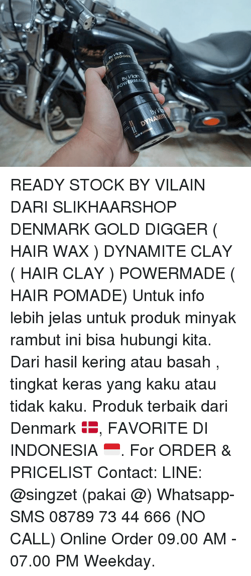 gold diggers: BYVki  DIGG  GGER  By V3ch  OWERMAD  By  DYNAMT READY STOCK BY VILAIN DARI SLIKHAARSHOP DENMARK GOLD DIGGER ( HAIR WAX ) DYNAMITE CLAY ( HAIR CLAY ) POWERMADE ( HAIR POMADE) Untuk info lebih jelas untuk produk minyak rambut ini bisa hubungi kita. Dari hasil kering atau basah , tingkat keras yang kaku atau tidak kaku. Produk terbaik dari Denmark 🇩🇰, FAVORITE DI INDONESIA 🇮🇩. For ORDER & PRICELIST Contact: LINE: @singzet (pakai @) Whatsapp-SMS 08789 73 44 666 (NO CALL) Online Order 09.00 AM - 07.00 PM Weekday.