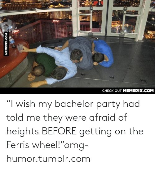 """Afraid Of Heights: CНЕCK OUT MЕМЕРІХ.COM  MEMEPIX.COM """"I wish my bachelor party had told me they were afraid of heights BEFORE getting on the Ferris wheel!""""omg-humor.tumblr.com"""