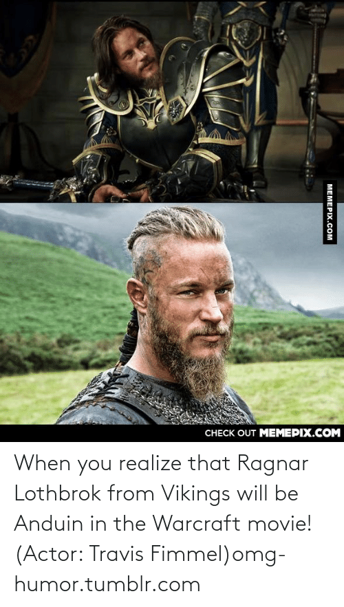 ragnar: CНЕCK OUT MЕМЕРIХ.COM  МЕМЕРIХ.СOм When you realize that Ragnar Lothbrok from Vikings will be Anduin in the Warcraft movie! (Actor: Travis Fimmel)omg-humor.tumblr.com