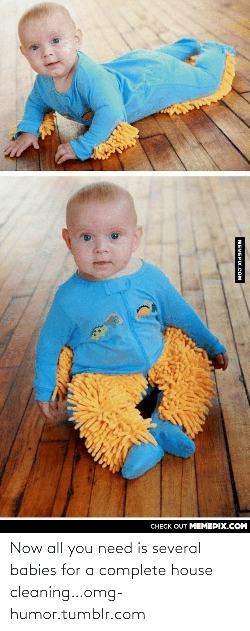 House Cleaning: CНECK OUT MЕМЕРIХ.COМ  MEMEPIX.COM Now all you need is several babies for a complete house cleaning…omg-humor.tumblr.com