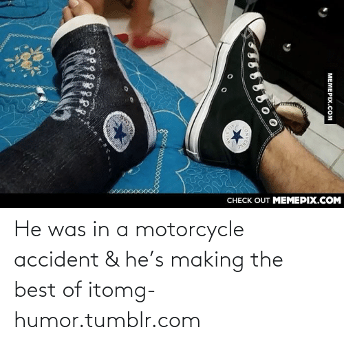 Motorcycle: CНECK OUT MЕМЕРIХ.COM  MEMEPIX.COM  STAR He was in a motorcycle accident & he's making the best of itomg-humor.tumblr.com