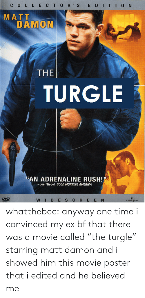 "Damon: C 0 L L ECTO R' S E DITI0 N  MATT  DAMON  THE  TURGLE  AN ADRENALINE RUSH!  -Joel Siegel, GOOD MORNING AMERICA  WID E S C R E E N whatthebec: anyway one time i convinced my ex bf that there was a movie called ""the turgle"" starring matt damon and i showed him this movie poster that i edited and he believed me"