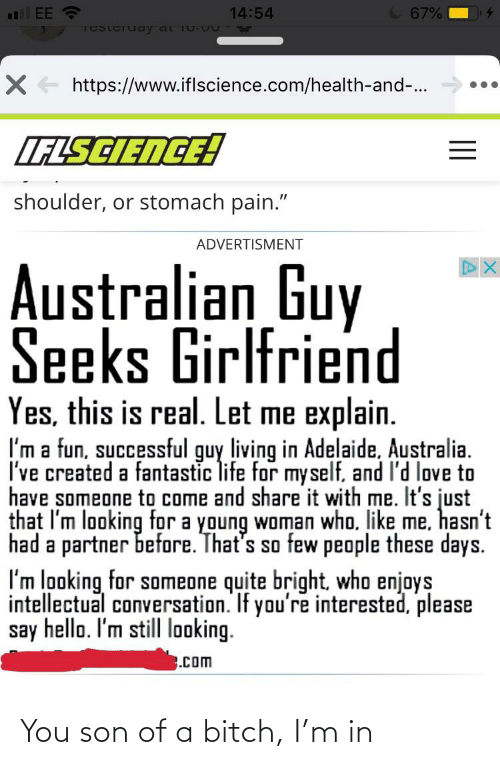 """Advertisment: C 67%  EE ?  14:54  Testeruay at 10 u TW  X + https://www.iflscience.com/health-and-..  LFLSCIENCE!  shoulder, or stomach pain.""""  ADVERTISMENT  Australian Guy  Seeks Girlfriend  Yes, this is real. Let me explain.  I'm a fun, successful guy living in Adelaide, Australia.  I've created a fantastic life for myself, and I'd love to  have someone to come and share it with me. It's just  that I'm looking for a young woman who. like me, hasn't  had a partner before. That's so few people these days.  I'm looking for someone quite bright, who enjoys  intellectual conversation. If you're interested, please  say hello. I'm still looking.  .com You son of a bitch, I'm in"""