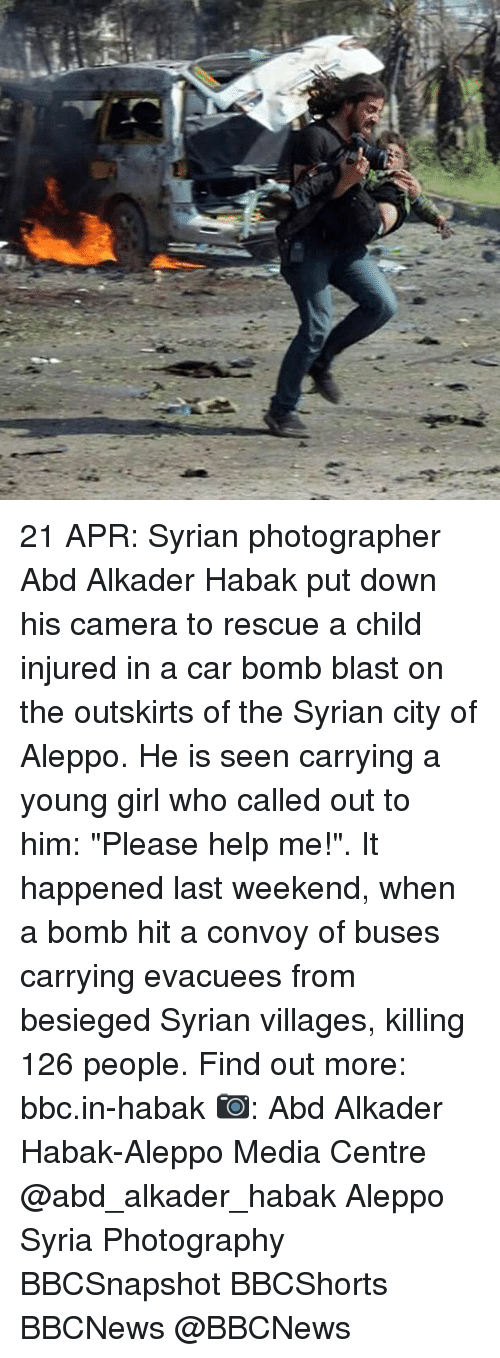 """Memes, Camera, and Girl: C.  a 21 APR: Syrian photographer Abd Alkader Habak put down his camera to rescue a child injured in a car bomb blast on the outskirts of the Syrian city of Aleppo. He is seen carrying a young girl who called out to him: """"Please help me!"""". It happened last weekend, when a bomb hit a convoy of buses carrying evacuees from besieged Syrian villages, killing 126 people. Find out more: bbc.in-habak 📷: Abd Alkader Habak-Aleppo Media Centre @abd_alkader_habak Aleppo Syria Photography BBCSnapshot BBCShorts BBCNews @BBCNews"""