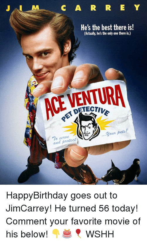 Ace Ventura, Memes, and Wshh: C A R R E Y  He's the best there is!  (Actualy, he's the only cne there is.)  ACE VENTURA  DETECTI  ..Your pets!  and proteet HappyBirthday goes out to JimCarrey! He turned 56 today! Comment your favorite movie of his below! 👇🎂🎈 WSHH