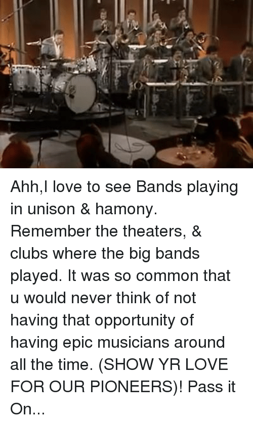 Club, Memes, and Common: c Ahh,I love to see Bands playing in unison & hamony. Remember the theaters, & clubs where the big bands played. It was so common that u would never think of not having that opportunity of having epic musicians around all the time. (SHOW YR LOVE FOR OUR PIONEERS)! Pass it On...